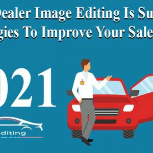 How Dealer Image Editing Is Successful Strategies to Improve Your Sales Ratio